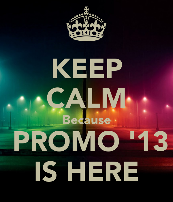 KEEP CALM Because  PROMO '13 IS HERE