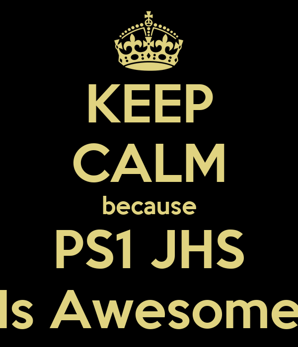 KEEP CALM because PS1 JHS Is Awesome