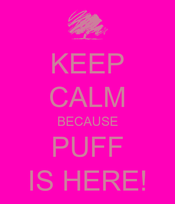 KEEP CALM BECAUSE PUFF IS HERE!