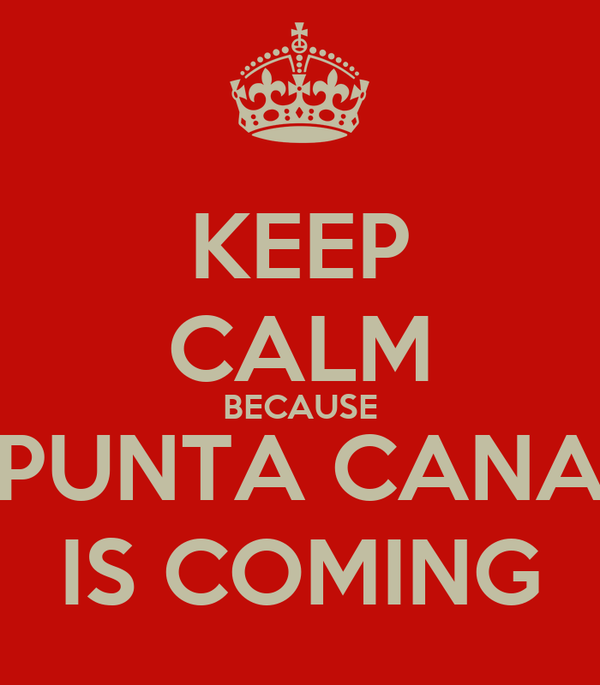 KEEP CALM BECAUSE PUNTA CANA IS COMING
