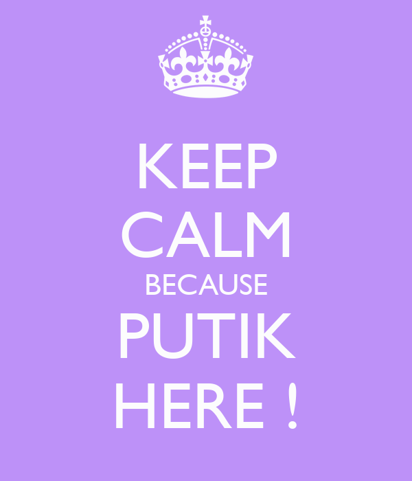KEEP CALM BECAUSE PUTIK HERE !