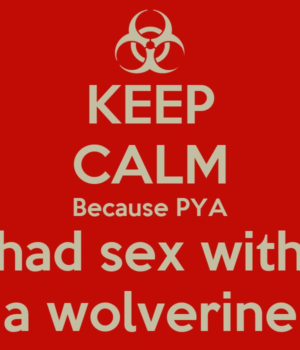 KEEP CALM Because PYA had sex with a wolverine