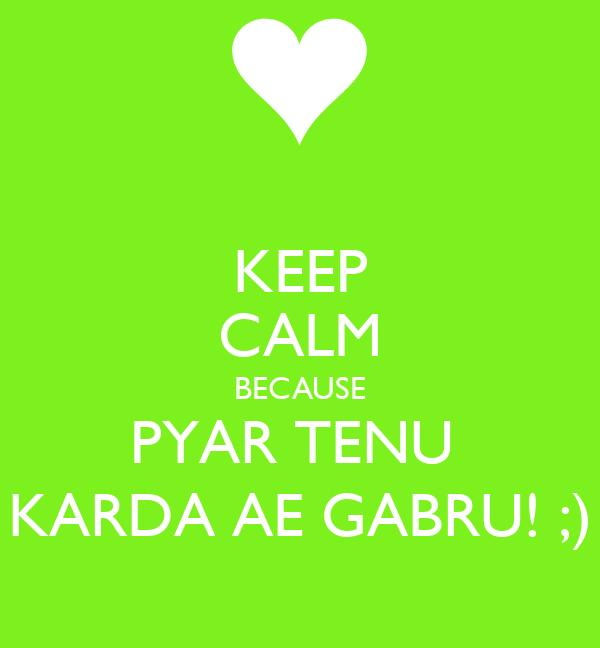 KEEP CALM BECAUSE PYAR TENU  KARDA AE GABRU! ;)