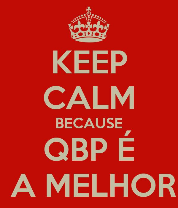KEEP CALM BECAUSE QBP É  A MELHOR