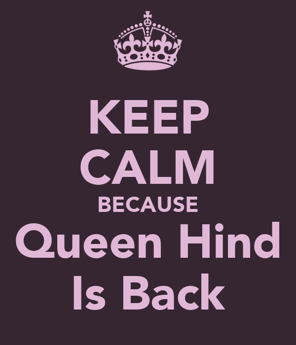 KEEP CALM BECAUSE Queen Hind Is Back