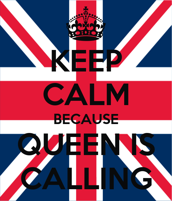 KEEP CALM BECAUSE QUEEN IS CALLING