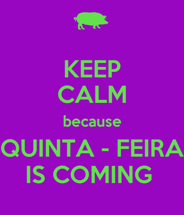 KEEP CALM because QUINTA - FEIRA IS COMING
