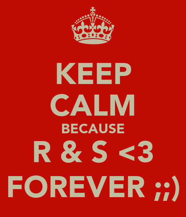 KEEP CALM BECAUSE R & S <3 FOREVER ;;)