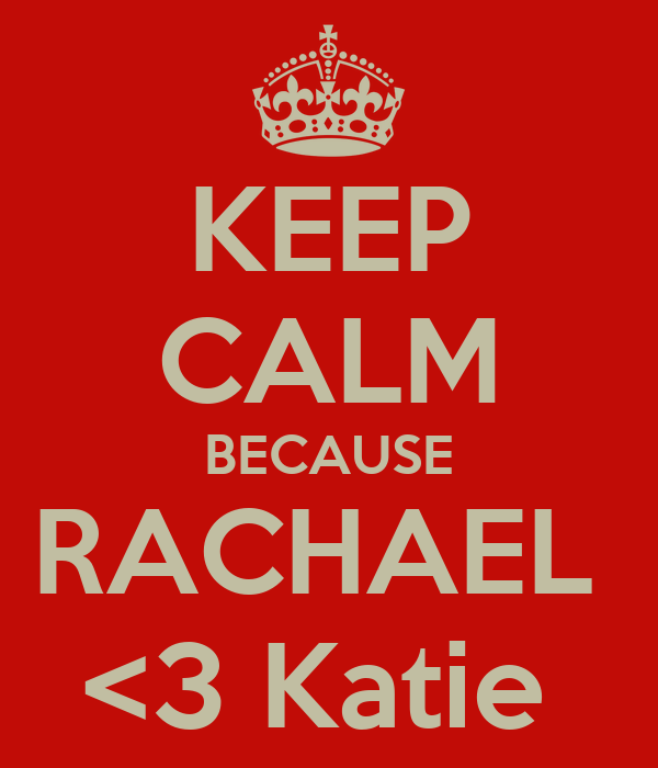 KEEP CALM BECAUSE RACHAEL  <3 Katie
