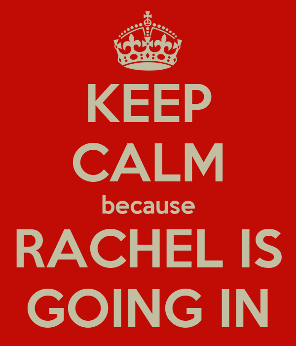 KEEP CALM because RACHEL IS GOING IN