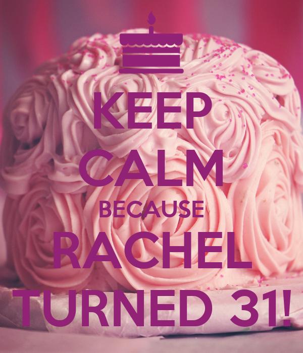 KEEP CALM BECAUSE RACHEL TURNED 31!