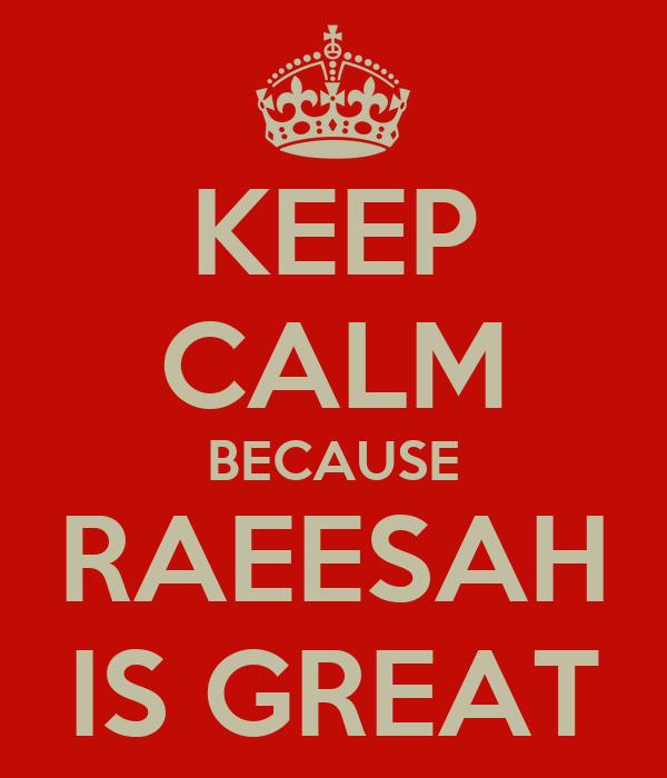 KEEP CALM BECAUSE RAEESAH IS GREAT