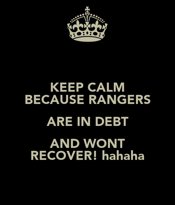 KEEP CALM BECAUSE RANGERS ARE IN DEBT AND WONT RECOVER! hahaha
