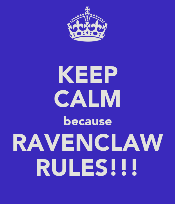 KEEP CALM because RAVENCLAW RULES!!!