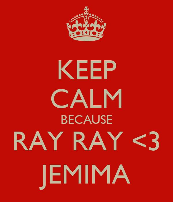 KEEP CALM BECAUSE RAY RAY <3 JEMIMA