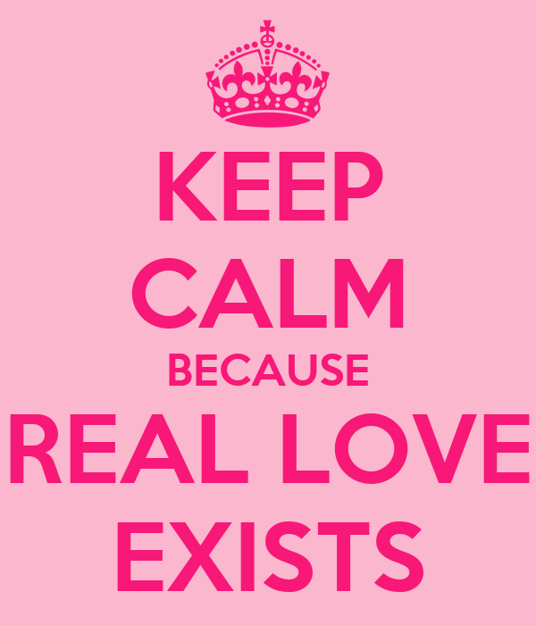 KEEP CALM BECAUSE REAL LOVE EXISTS