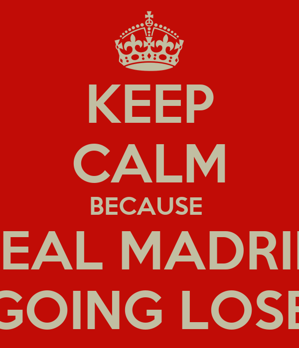 KEEP CALM BECAUSE  REAL MADRID GOING LOSE
