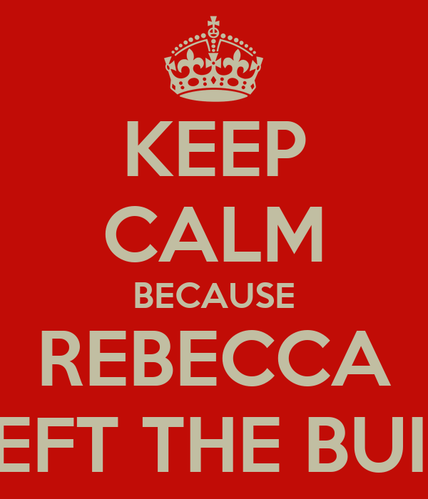 KEEP CALM BECAUSE REBECCA HAS LEFT THE BUILDING