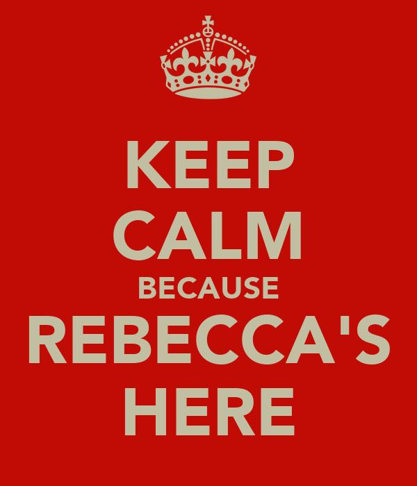 KEEP CALM BECAUSE REBECCA'S HERE