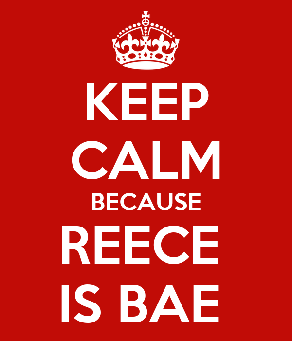 KEEP CALM BECAUSE REECE  IS BAE