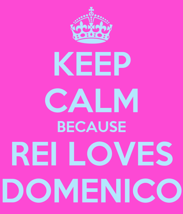 KEEP CALM BECAUSE REI LOVES DOMENICO