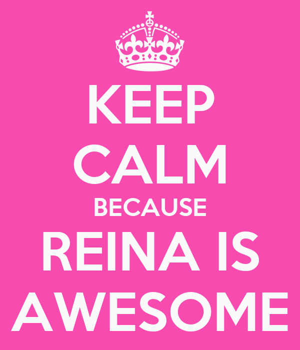 KEEP CALM BECAUSE REINA IS AWESOME