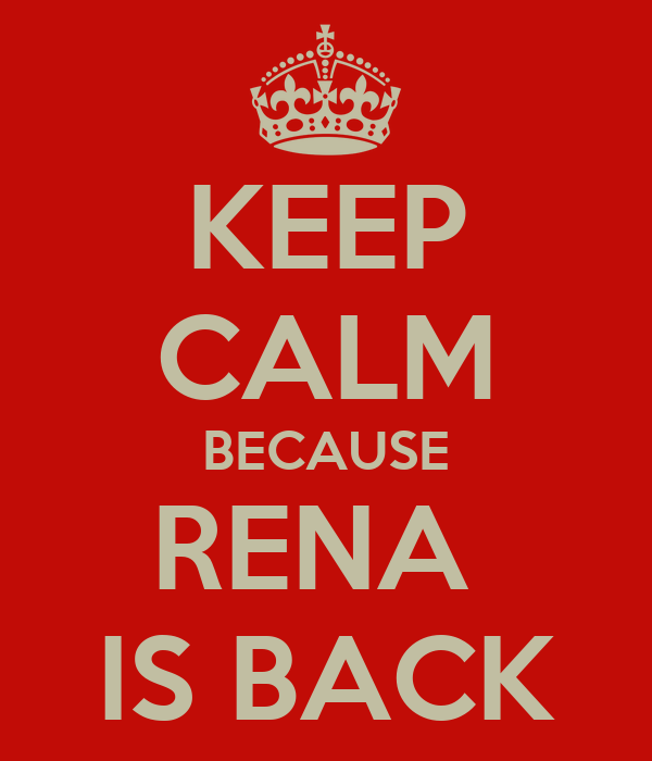 KEEP CALM BECAUSE RENA  IS BACK