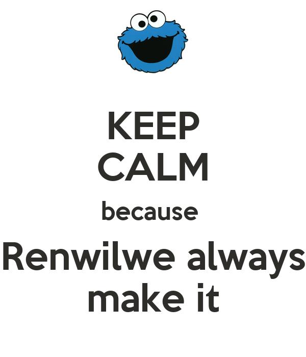 KEEP CALM because  Renwilwe always make it