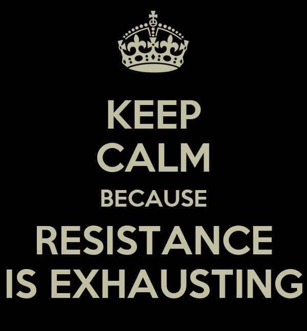 KEEP CALM BECAUSE RESISTANCE IS EXHAUSTING