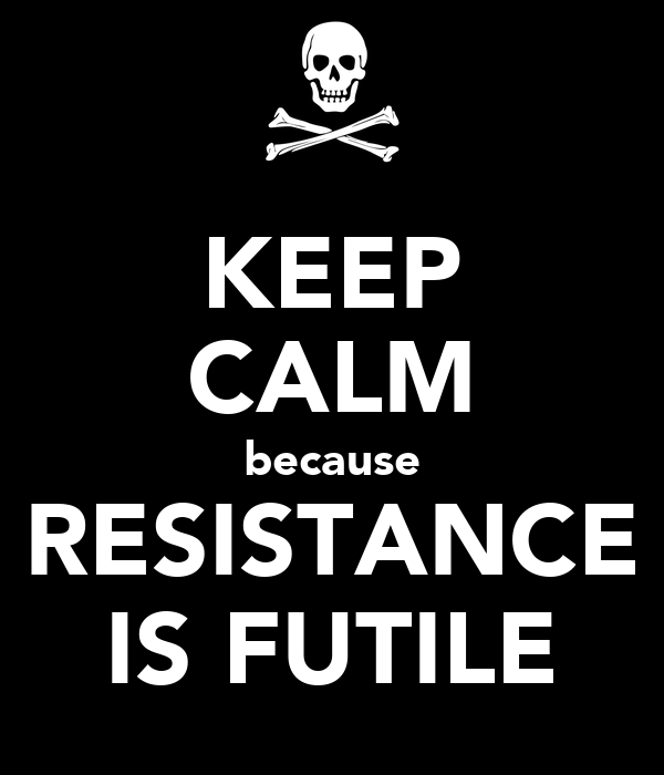 KEEP CALM because RESISTANCE IS FUTILE