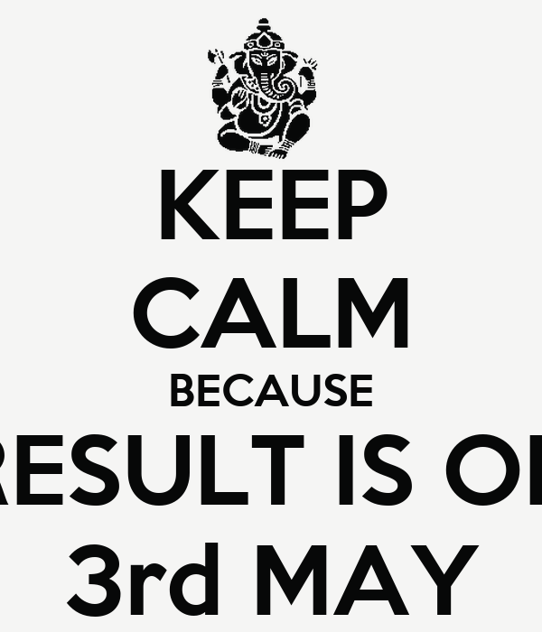 KEEP CALM BECAUSE RESULT IS ON 3rd MAY