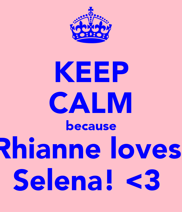 KEEP CALM because Rhianne loves  Selena! <3
