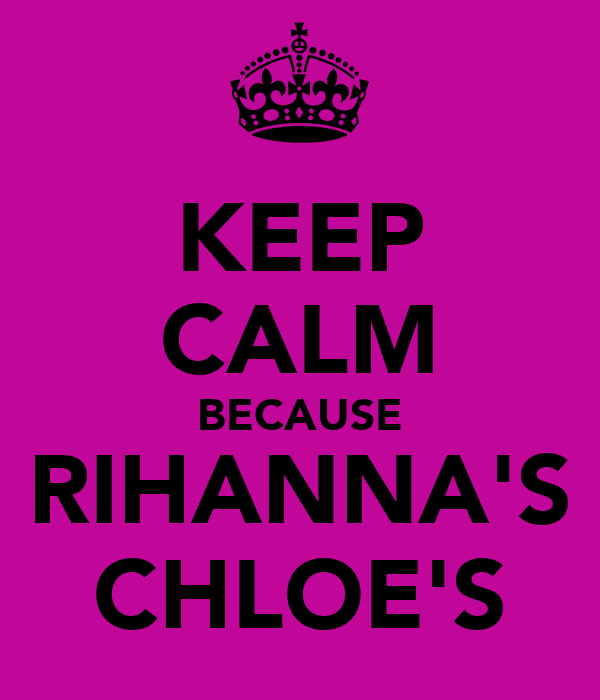 KEEP CALM BECAUSE RIHANNA'S CHLOE'S