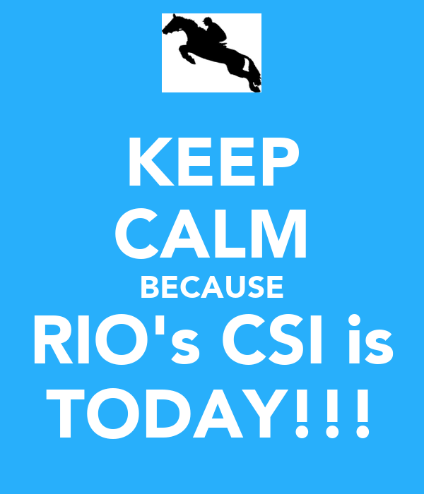 KEEP CALM BECAUSE RIO's CSI is TODAY!!!