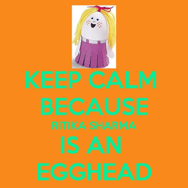 KEEP CALM  BECAUSE RITIKA SHARMA IS AN  EGGHEAD