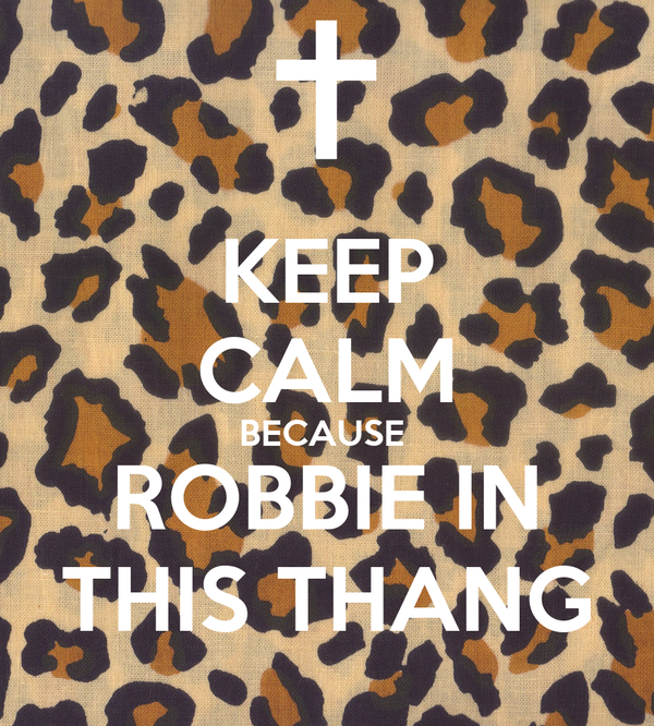 KEEP CALM BECAUSE  ROBBIE IN THIS THANG