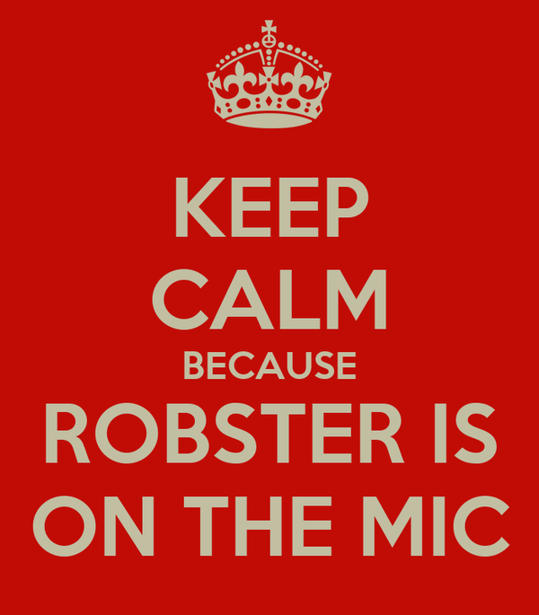 KEEP CALM BECAUSE ROBSTER IS ON THE MIC