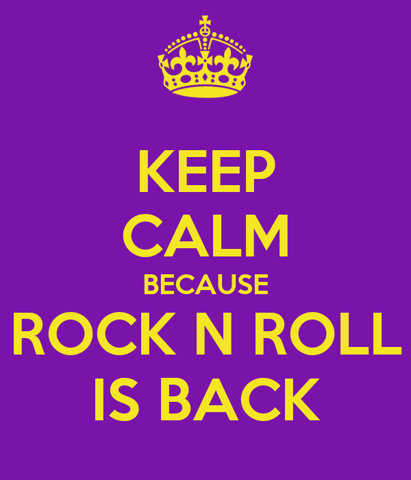 KEEP CALM BECAUSE ROCK N ROLL IS BACK