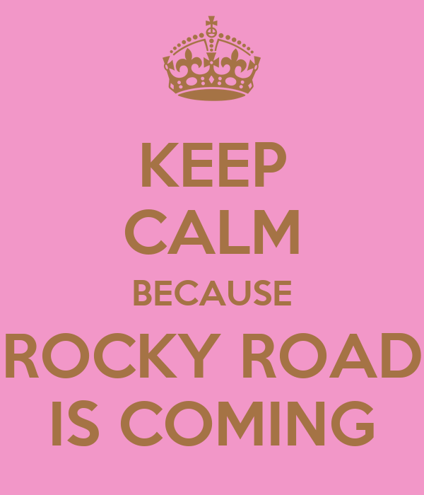 KEEP CALM BECAUSE ROCKY ROAD IS COMING