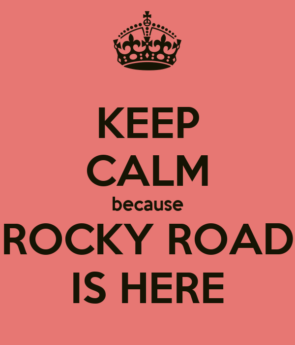 KEEP CALM because ROCKY ROAD IS HERE