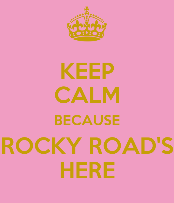 KEEP CALM BECAUSE ROCKY ROAD'S HERE