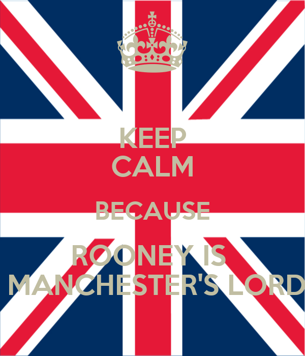KEEP CALM BECAUSE ROONEY IS   MANCHESTER'S LORD