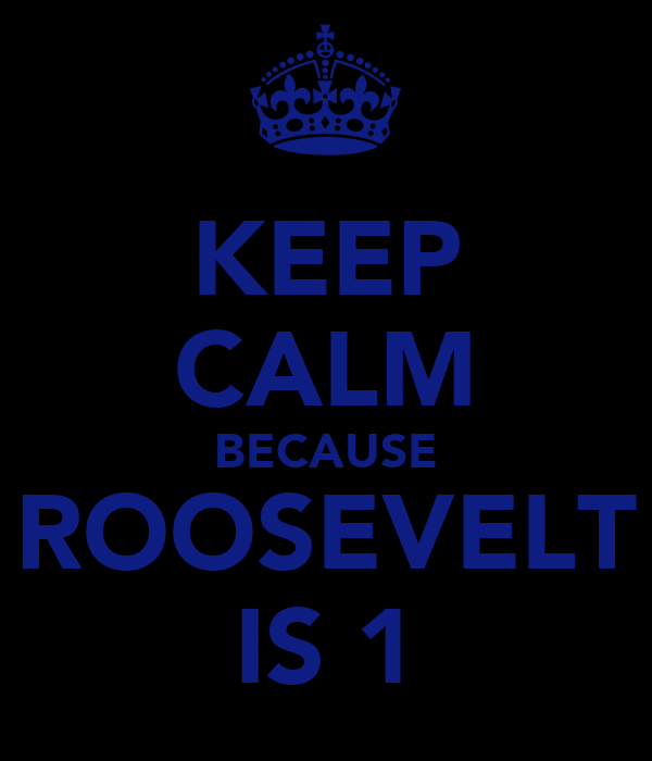 KEEP CALM BECAUSE ROOSEVELT IS 1