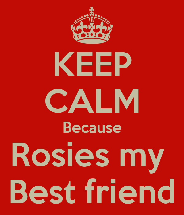 KEEP CALM Because Rosies my  Best friend
