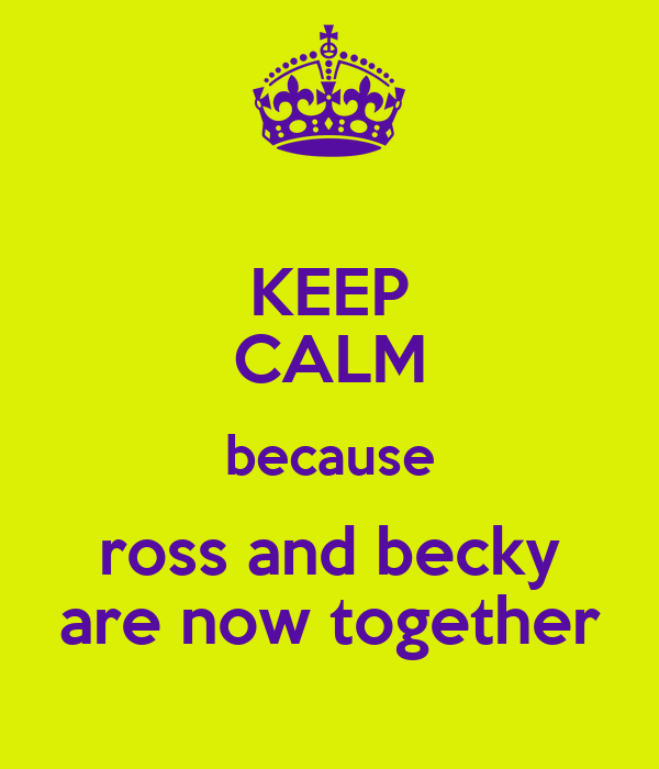 KEEP CALM because ross and becky are now together