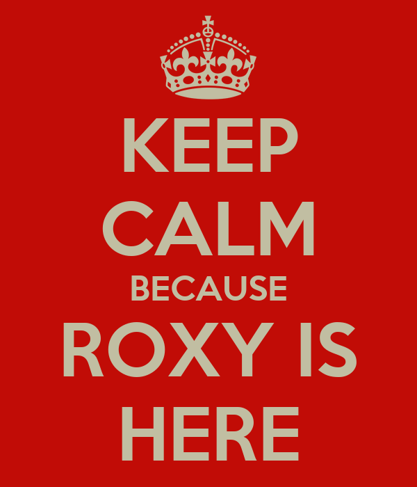 KEEP CALM BECAUSE ROXY IS HERE