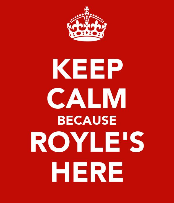 KEEP CALM BECAUSE ROYLE'S HERE