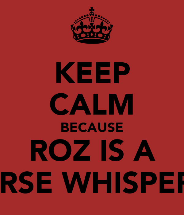 KEEP CALM BECAUSE ROZ IS A HORSE WHISPERER