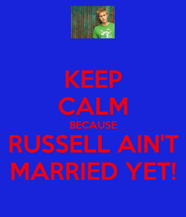 KEEP CALM BECAUSE RUSSELL AIN'T MARRIED YET!