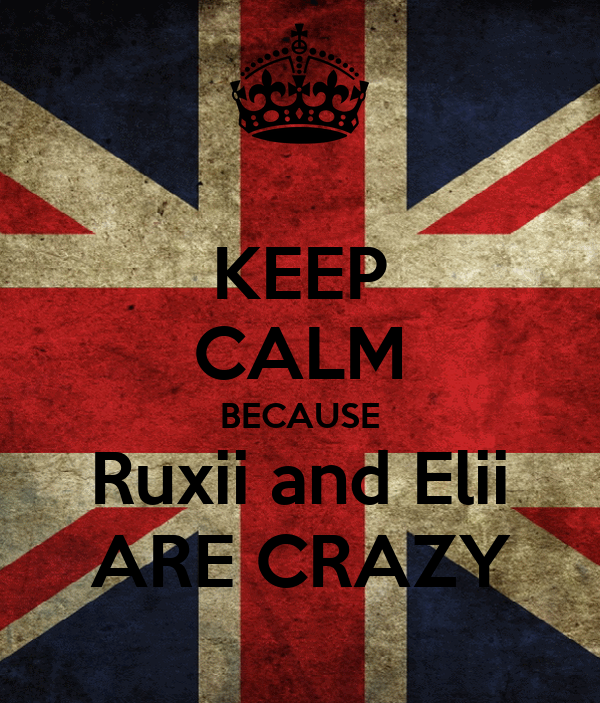 KEEP CALM BECAUSE Ruxii and Elii ARE CRAZY